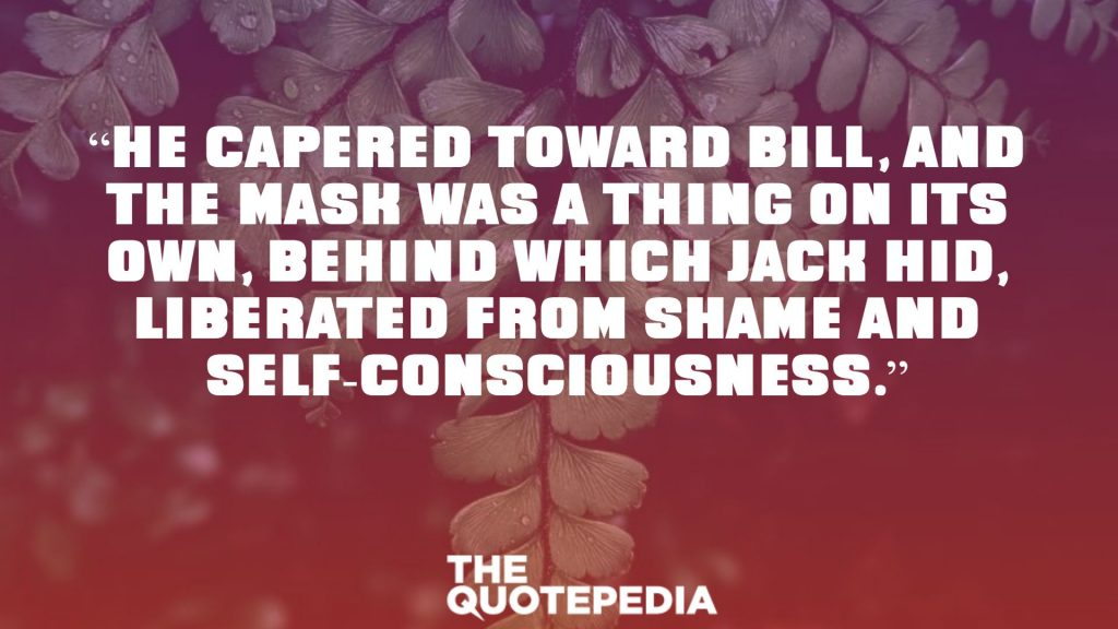 """""""He capered toward Bill, and the mask was a thing on its own, behind which Jack hid, liberated from shame and self-consciousness."""""""