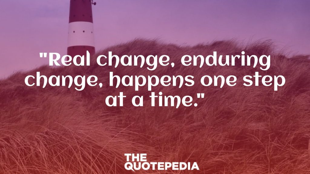 """Real change, enduring change, happens one step at a time."""