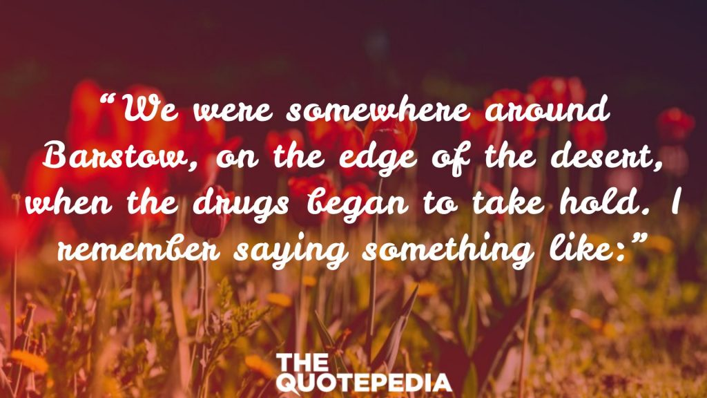 """We were somewhere around Barstow, on the edge of the desert, when the drugs began to take hold. I remember saying something like:"""