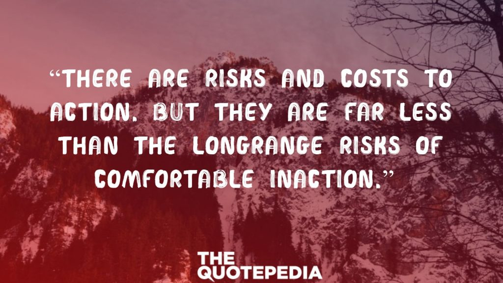 """There are risks and costs to action. But they are far less than the longrange risks of comfortable inaction."""