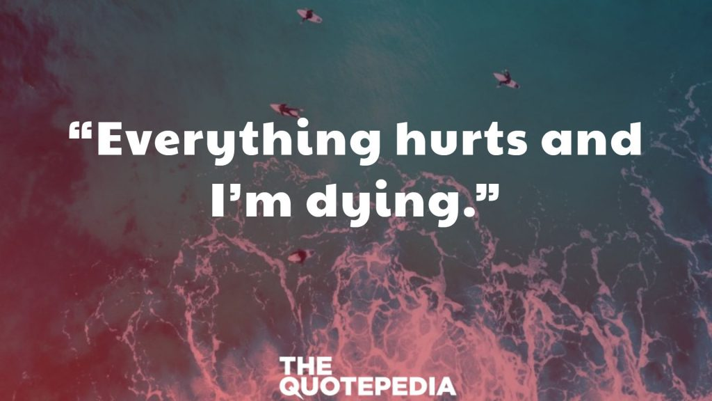 """""""Everything hurts and I'm dying."""""""