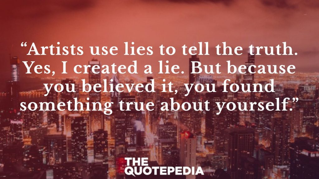 """Artists use lies to tell the truth. Yes, I created a lie. But because you believed it, you found something true about yourself."""