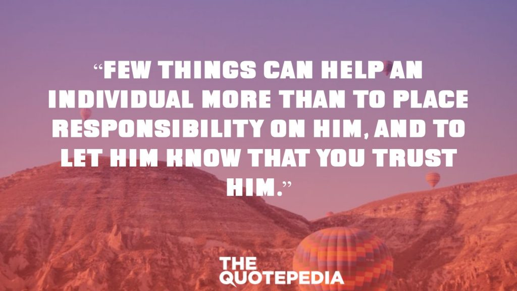 """Few things can help an individual more than to place responsibility on him, and to let him know that you trust him."""