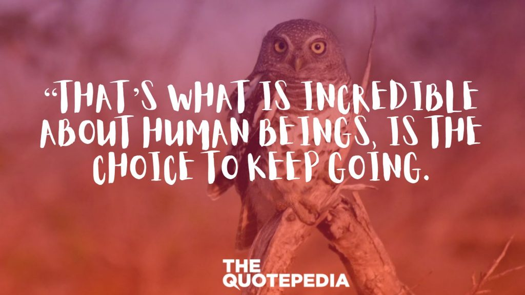 """That's what is incredible about human beings, is the choice to keep going."