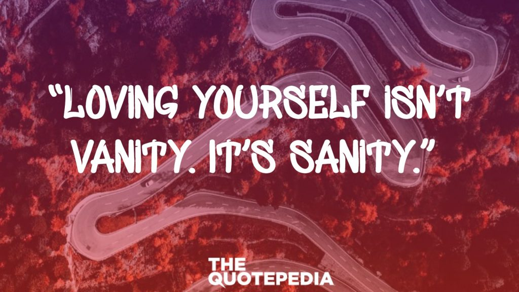 """Loving yourself isn't vanity. It's sanity."""