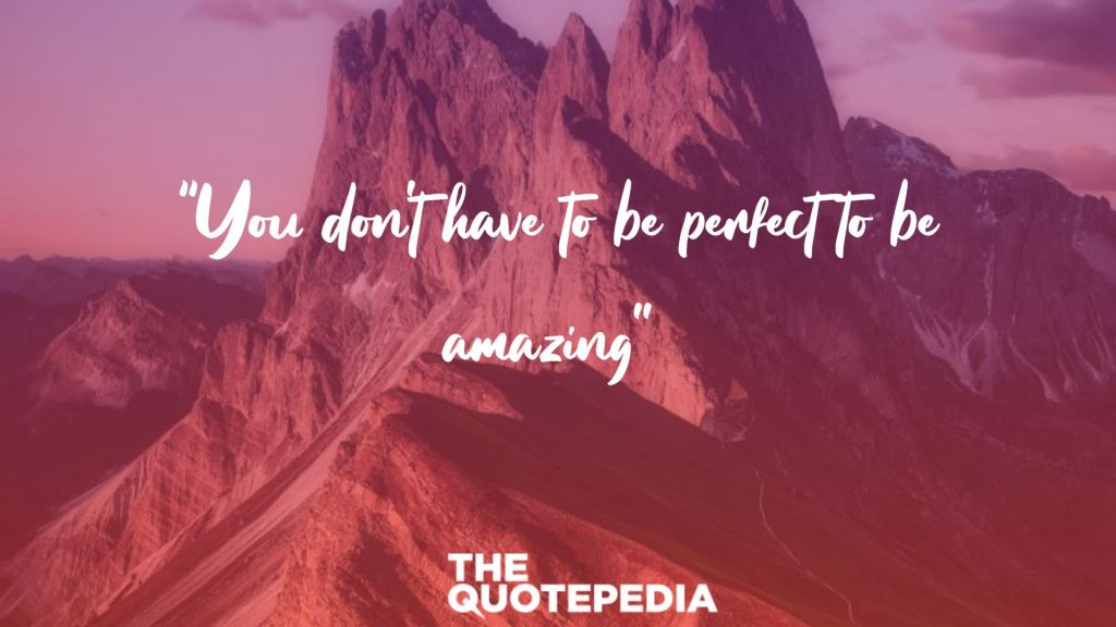 """You don't have to be perfect to be amazing"""