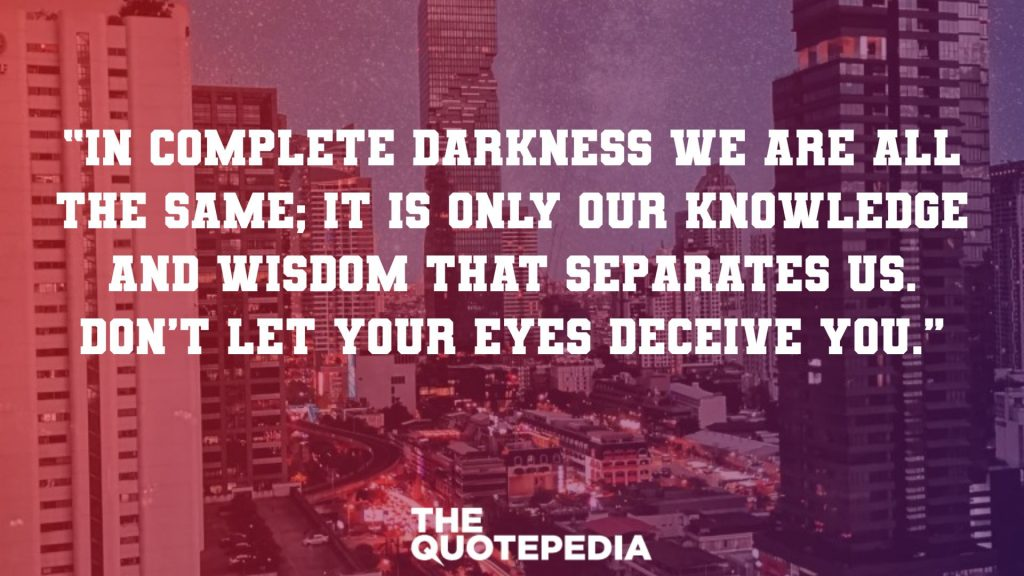 """In complete darkness we are all the same; it is only our knowledge and wisdom that separates us. Don't let your eyes deceive you."""