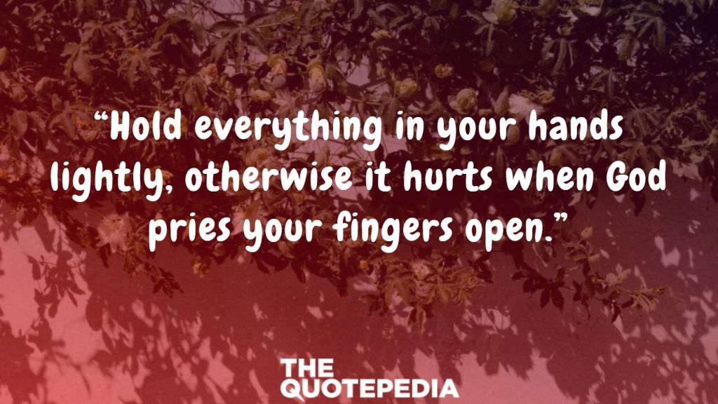 """Hold everything in your hands lightly, otherwise it hurts when God pries your fingers open."""