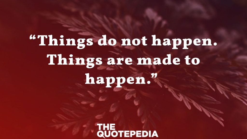 """Things do not happen. Things are made to happen."""