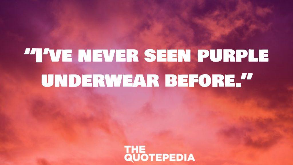 """I've never seen purple underwear before."""