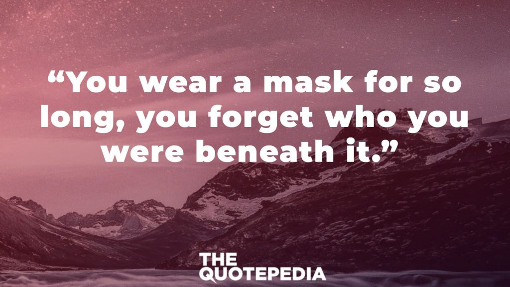 """You wear a mask for so long, you forget who you were beneath it."""