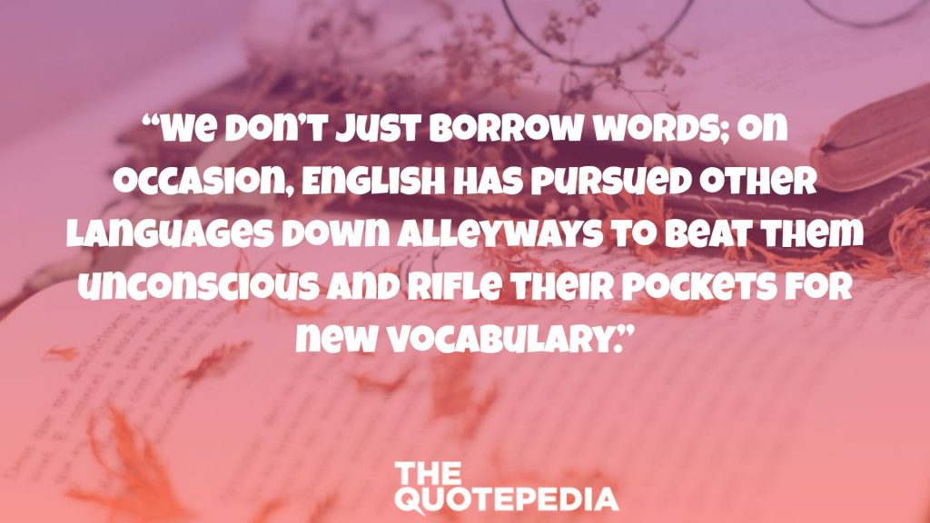 """We don't just borrow words; on occasion, English has pursued other languages down alleyways to beat them unconscious and rifle their pockets for new vocabulary."""