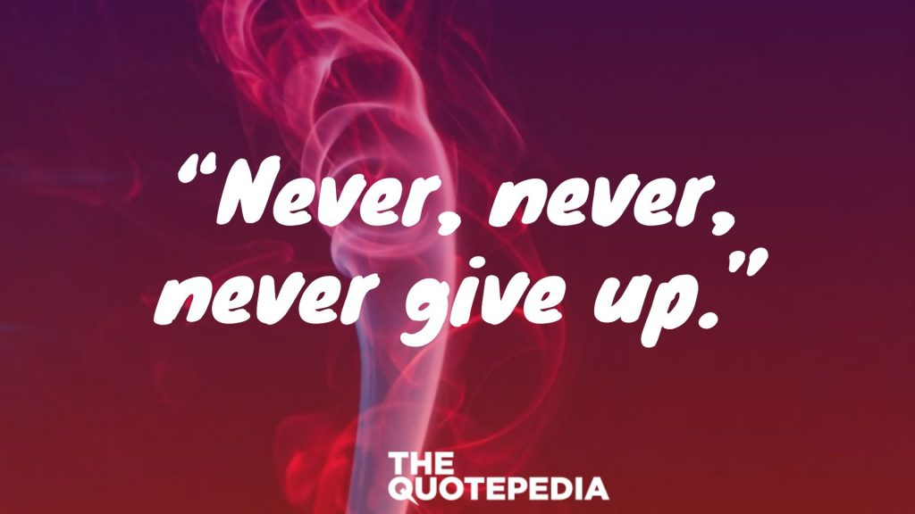 """""""Never, never, never give up."""""""