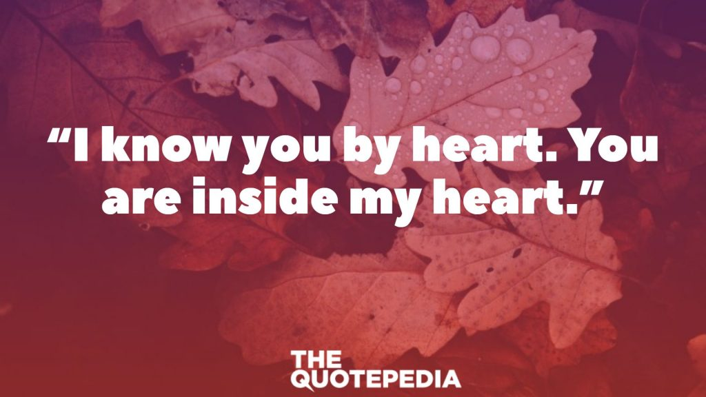 """I know you by heart. You are inside my heart."""
