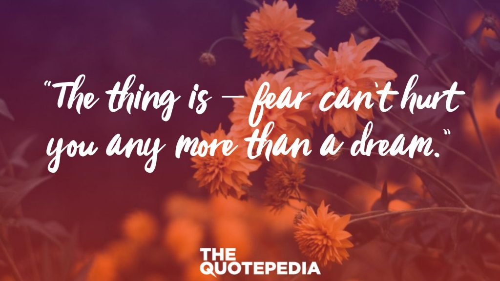 """""""The thing is – fear can't hurt you any more than a dream."""""""