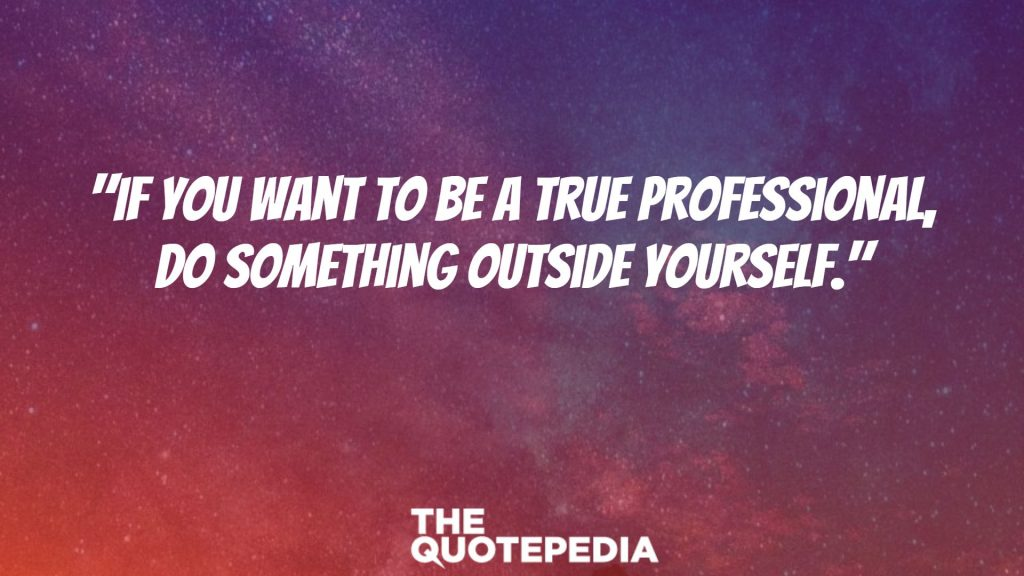 """If you want to be a true professional, do something outside yourself."""