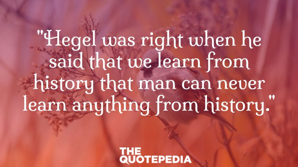 """Hegel was right when he said that we learn from history that man can never learn anything from history."""
