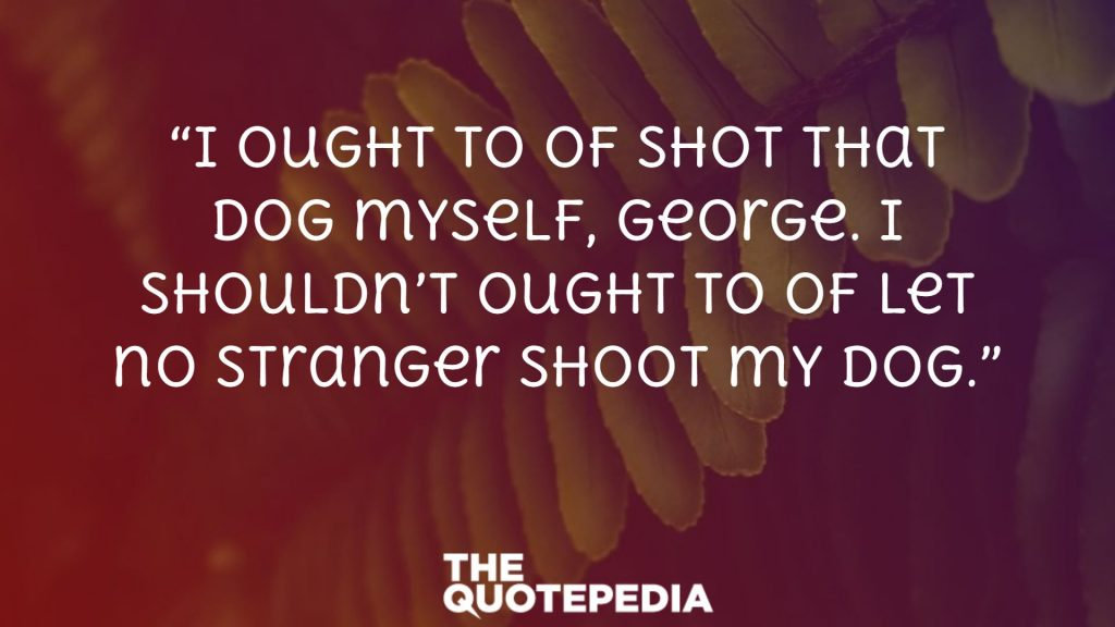"""I ought to of shot that dog myself, George. I shouldn't ought to of let no stranger shoot my dog."""