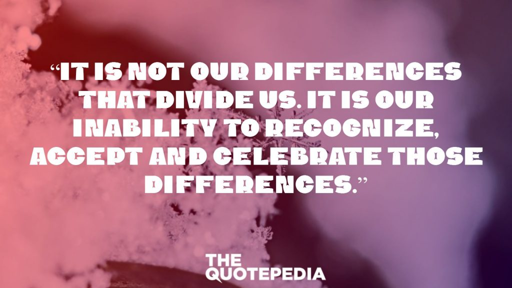 """It is not our differences that divide us. It is our inability to recognize, accept and celebrate those differences."""
