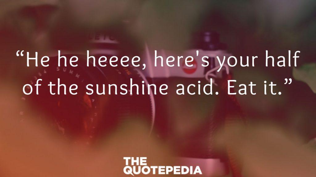 """""""He he heeee, here's your half of the sunshine acid. Eat it."""""""
