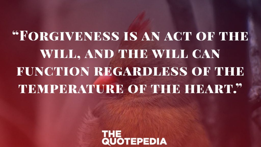"""Forgiveness is an act of the will, and the will can function regardless of the temperature of the heart."""
