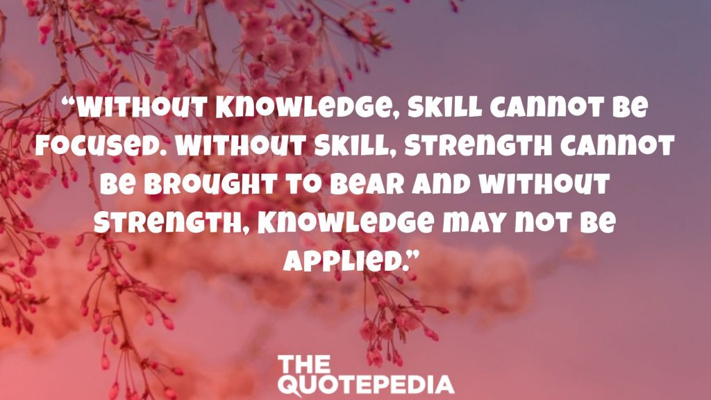 """""""Without Knowledge, Skill cannot be focused. Without Skill, Strength cannot be brought to bear and without Strength, Knowledge may not be applied."""""""