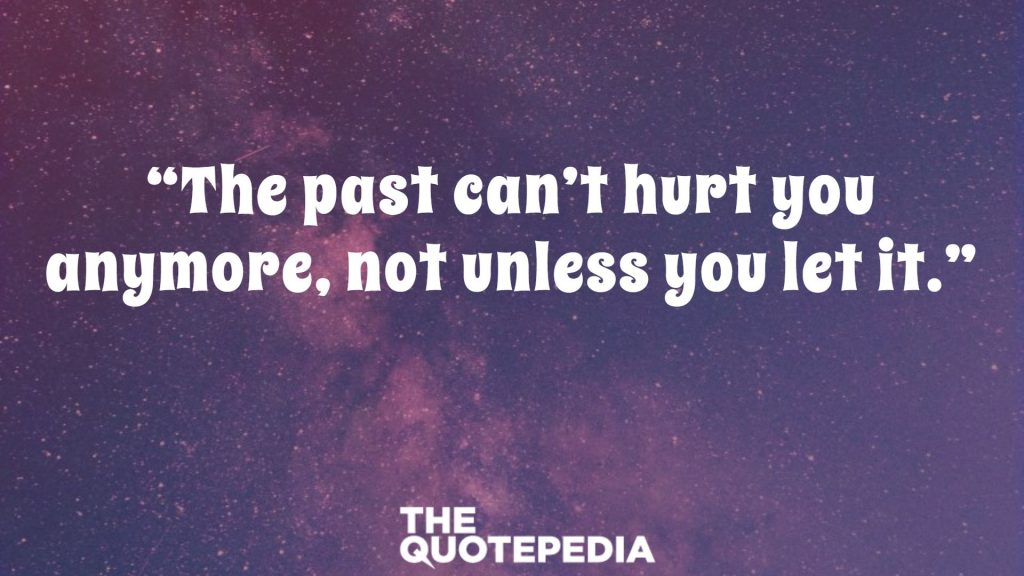 """The past can't hurt you anymore, not unless you let it."""