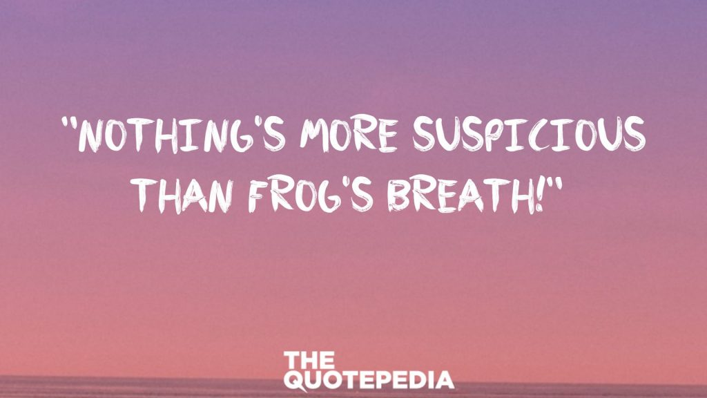 """Nothing's more suspicious than frog's breath!"""