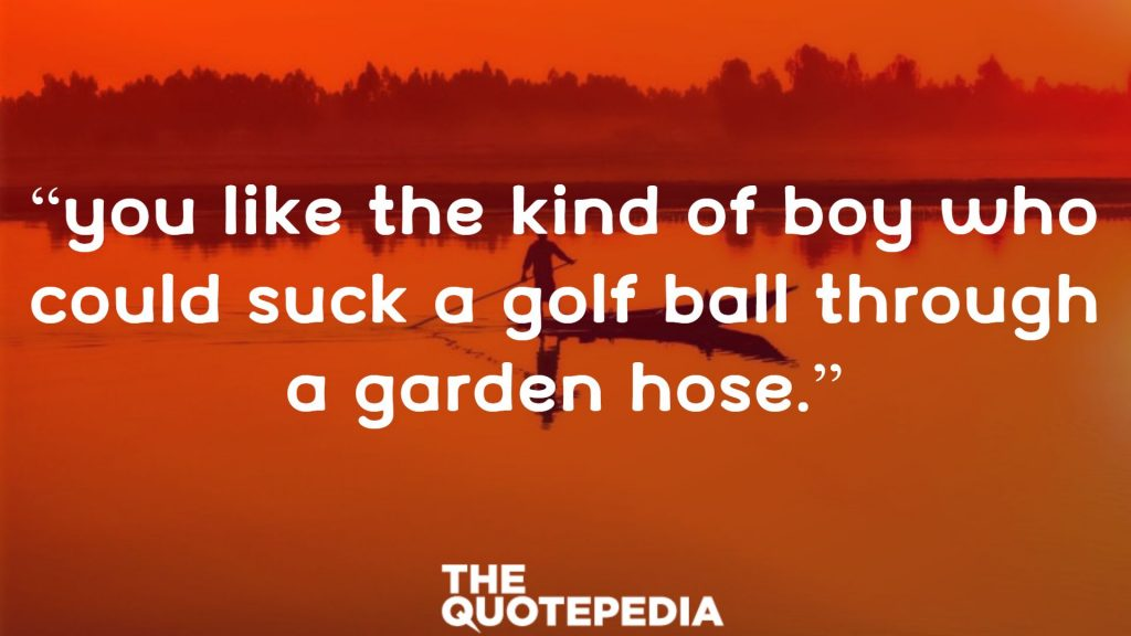 """You like the kind of boy who could suck a golf ball through a garden hose."""
