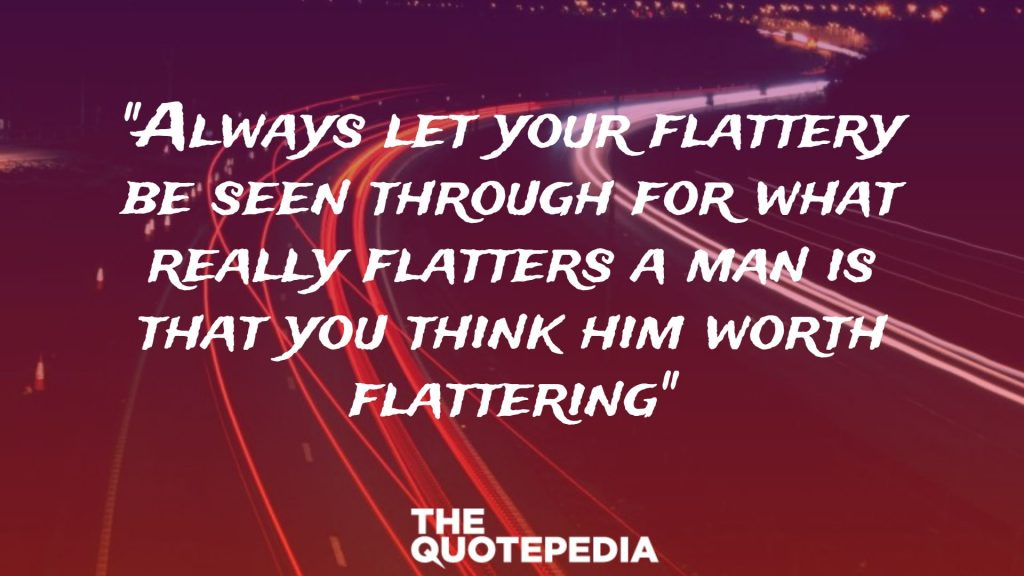 """Always let your flattery be seen through for what really flatters a man is that you think him worth flattering"""