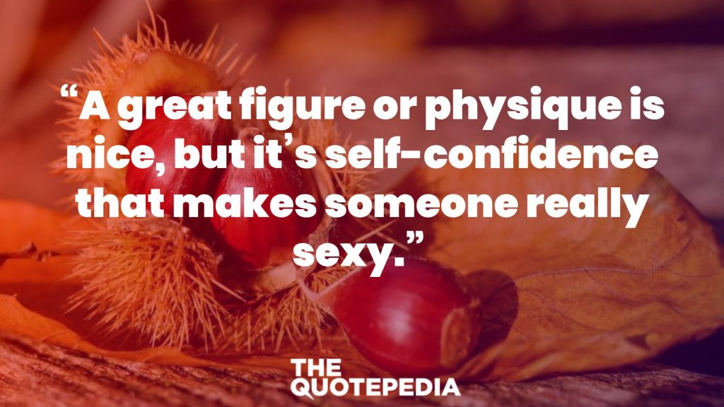 """A great figure or physique is nice, but it's self-confidence that makes someone really sexy."""