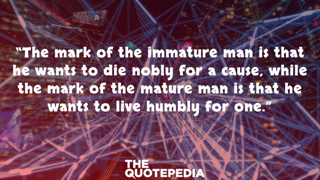 """The mark of the immature man is that he wants to die nobly for a cause, while the mark of the mature man is that he wants to live humbly for one."""