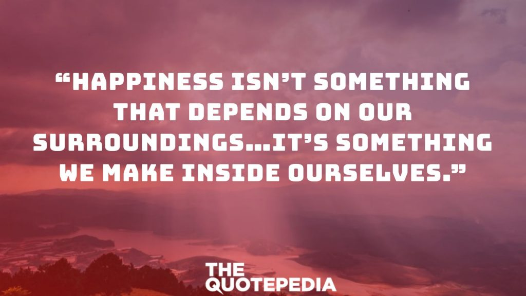 """Happiness isn't something that depends on our surroundings…it's something we make inside ourselves."""