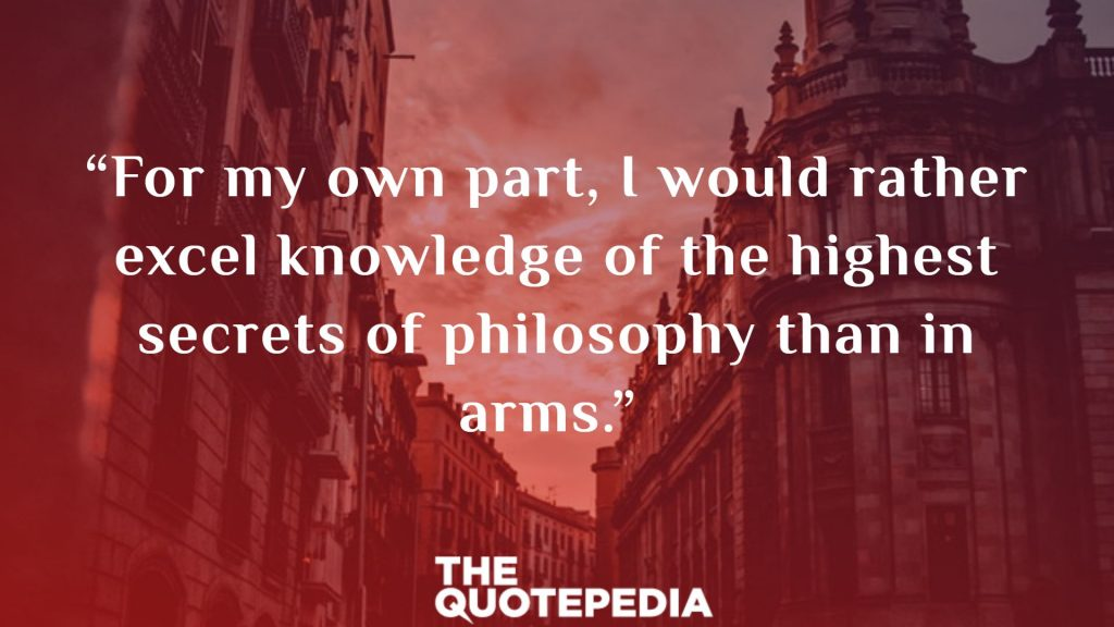 """""""For my own part, I would rather excel knowledge of the highest secrets of philosophy than in arms."""""""