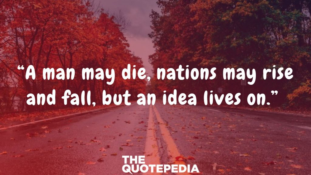 """A man may die, nations may rise and fall, but an idea lives on."""