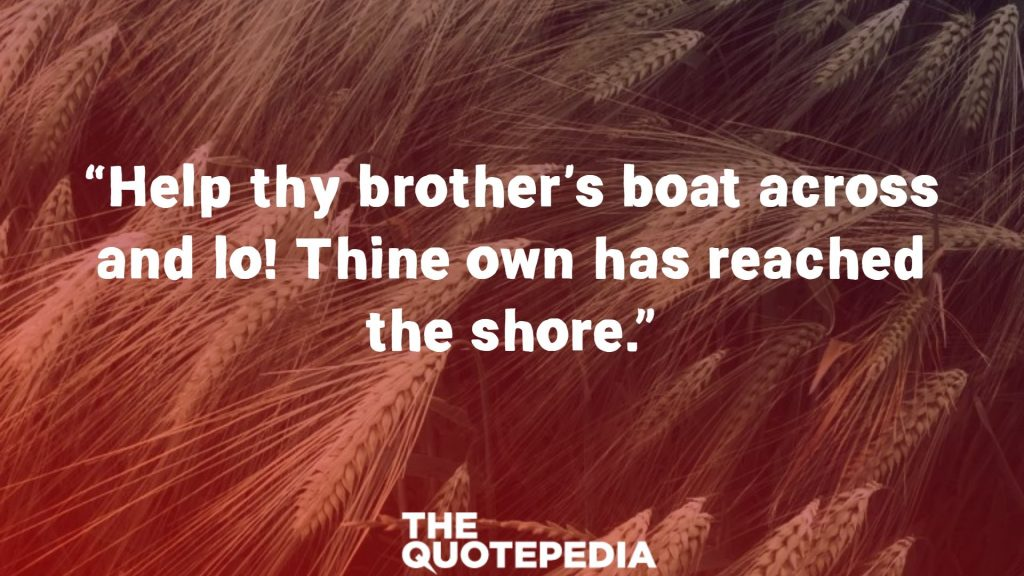 """Help thy brother's boat across and lo! Thine own has reached the shore."""
