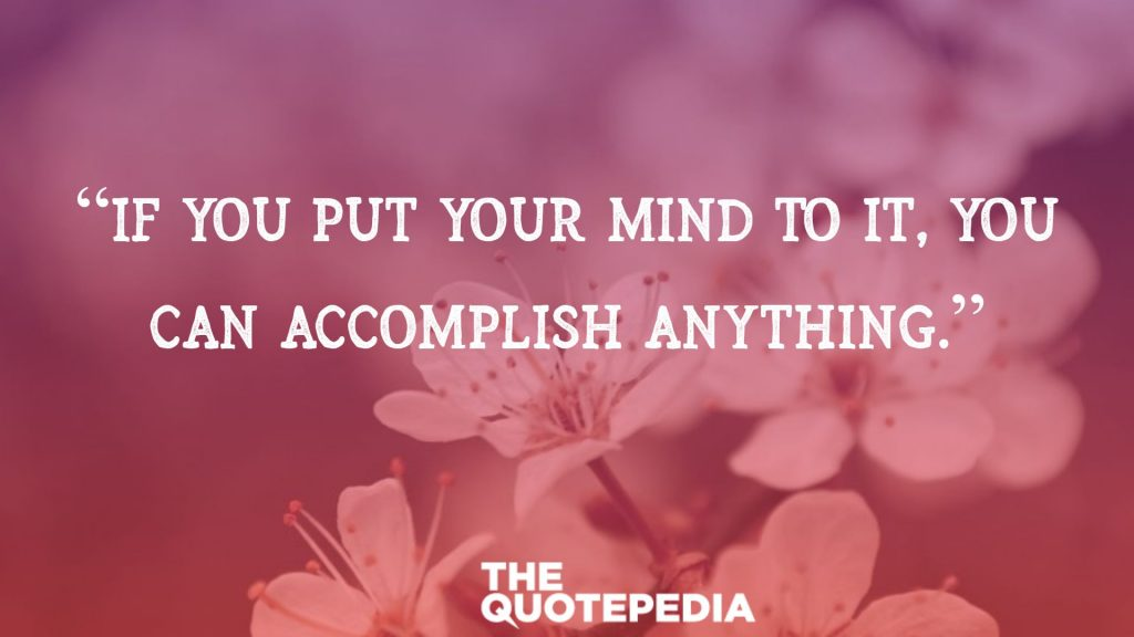 """If You Put Your Mind To It, You Can Accomplish Anything."""