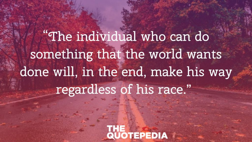 """The individual who can do something that the world wants done will, in the end, make his way regardless of his race."""
