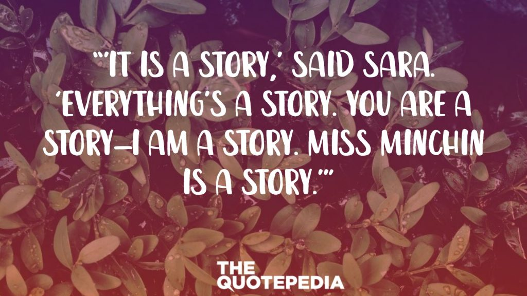 """'It IS a story,' said Sara. 'EVERYTHING'S a story. You are a story—I am a story. Miss Minchin is a story.'"""