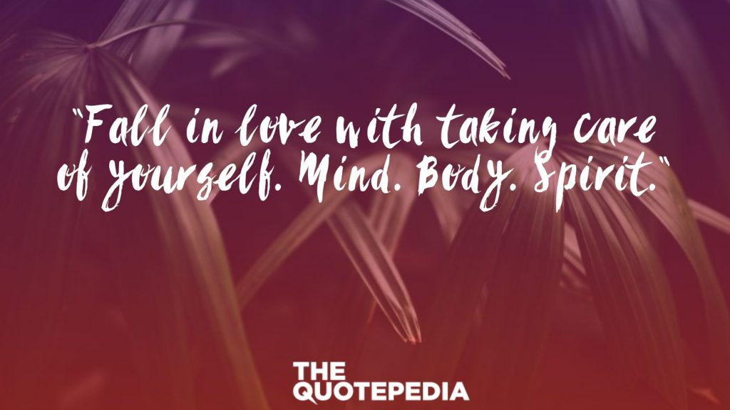 """Fall in love with taking care of yourself. Mind. Body. Spirit."""