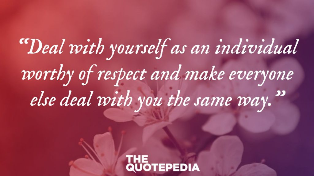 """Deal with yourself as an individual worthy of respect and make everyone else deal with you the same way."""
