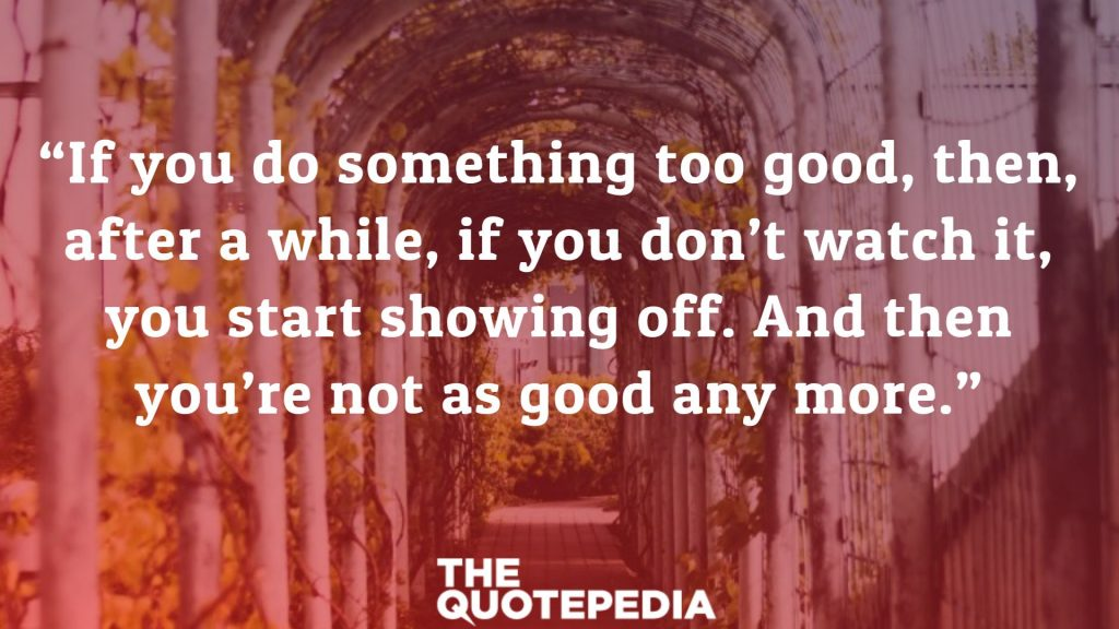 """If you do something too good, then, after a while, if you don't watch it, you start showing off. And then you're not as good any more."""