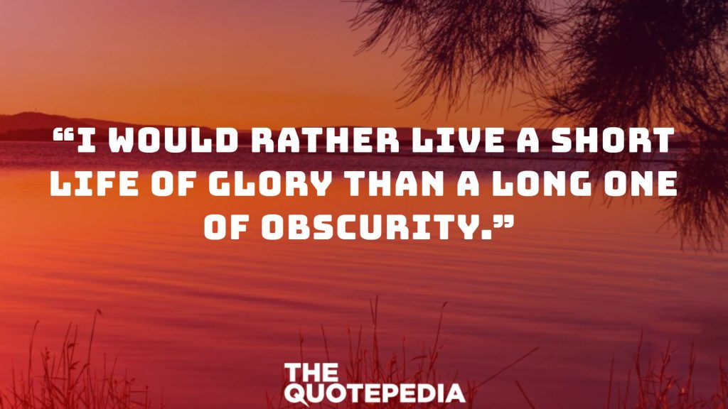 """""""I would rather live a short life of glory than a long one of obscurity."""""""