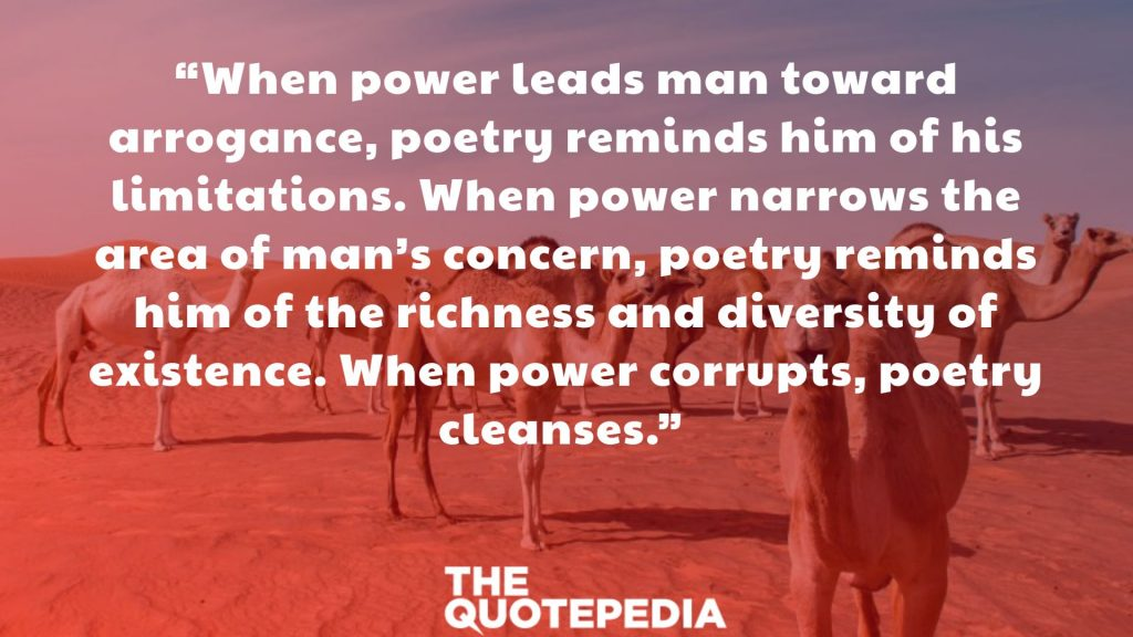 """When power leads man toward arrogance, poetry reminds him of his limitations. When power narrows the area of man's concern, poetry reminds him of the richness and diversity of existence. When power corrupts, poetry cleanses."""