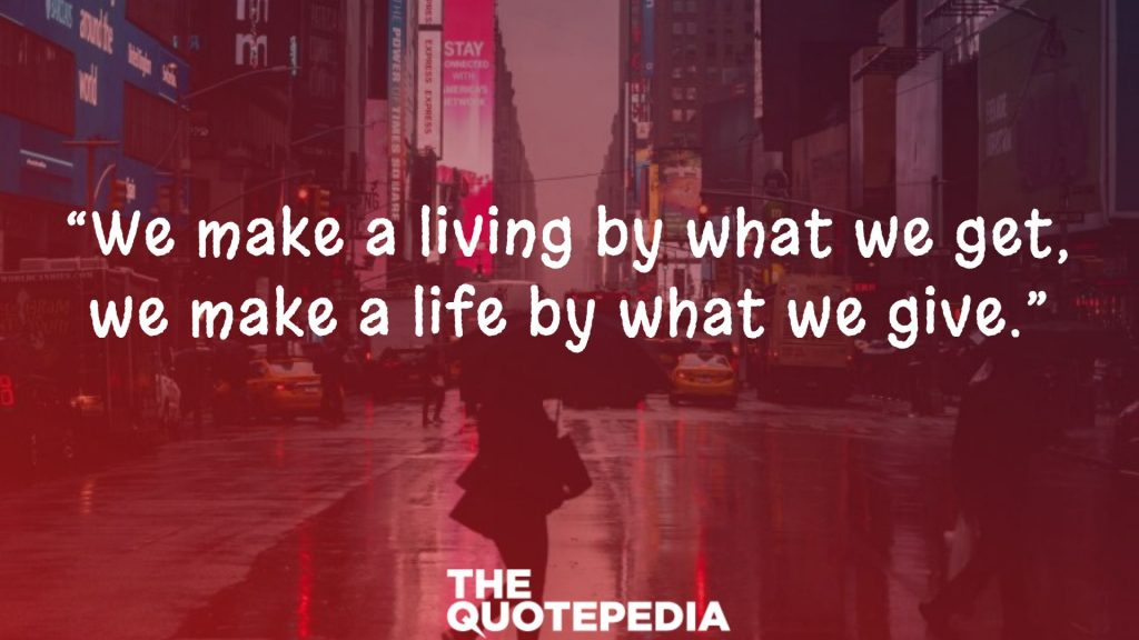 """We make a living by what we get, we make a life by what we give."""