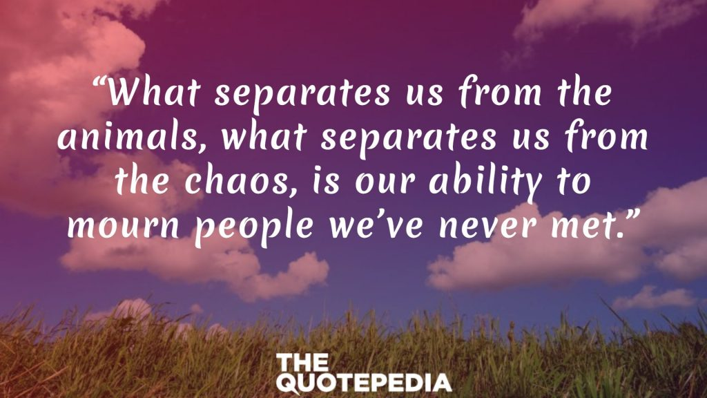 """What separates us from the animals, what separates us from the chaos, is our ability to mourn people we've never met."""