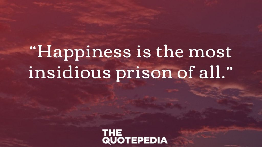 """Happiness is the most insidious prison of all."""