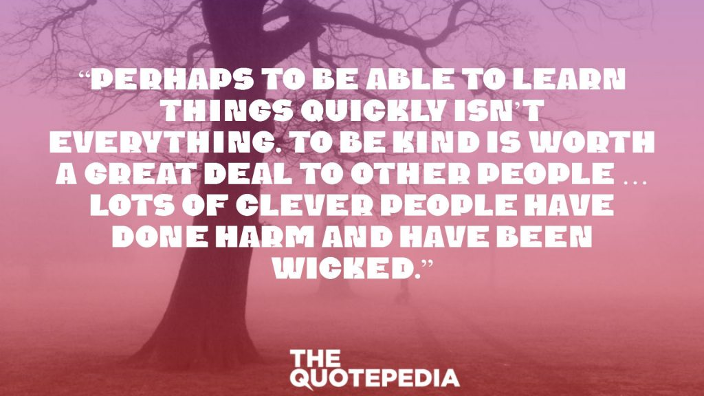 """Perhaps to be able to learn things quickly isn't everything. To be kind is worth a great deal to other people … Lots of clever people have done harm and have been wicked."""