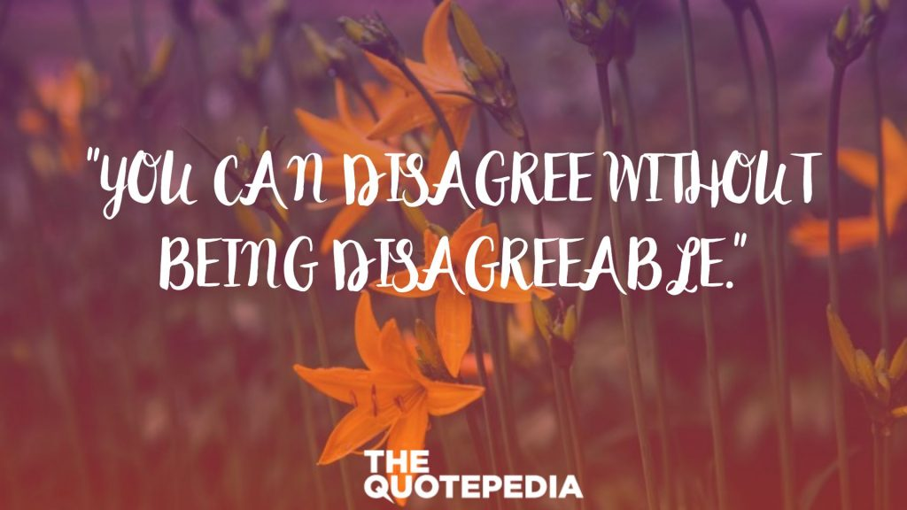 """You can disagree without being disagreeable."""