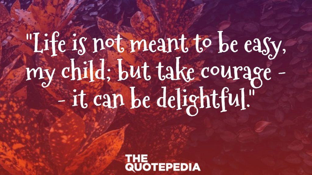 """Life is not meant to be easy, my child; but take courage -- it can be delightful."""